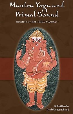 Mantra Yoga and Primal Sound: Secret of Seed (Bija) Mantras - Frawley, David, Dr.