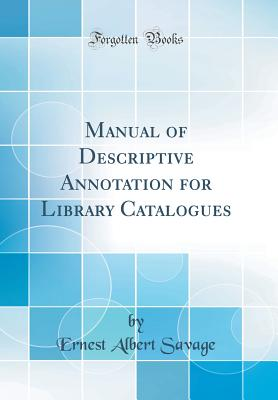Manual of Descriptive Annotation for Library Catalogues (Classic Reprint) - Savage, Ernest Albert