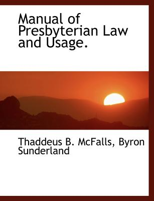 Manual of Presbyterian Law and Usage. - McFalls, Thaddeus B, and Sunderland, Byron
