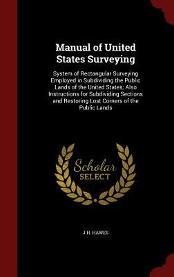 Manual of United States Surveying: System of Rectangular Surveying Employed in Subdividing the Public Lands of the United States; Also Instructions for Subdividing Sections and Restoring Lost Corners of the Public Lands - Hawes, J H