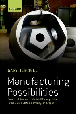 Manufacturing Possibilities: Creative Action and Industrial Recomposition in the United States, Germany, and Japan - Herrigel, Gary