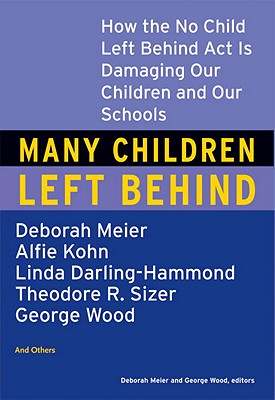 Many Children Left Behind: How the No Child Left Behind Act Is Damaging Our Children and Our Schools - Meier, Deborah (Editor), and Wood, George H, Ph.D. (Editor)