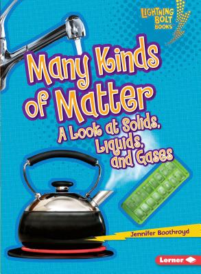 Many Kinds of Matter: A Look at Solids, Liquids, and Gases - Boothroyd, Jennifer