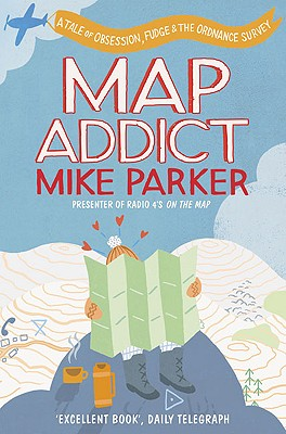 Map Addict: A Tale of Obsession, Fudge & the Ordnance Survey - Parker, Mike