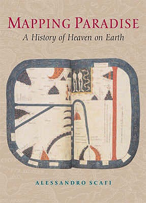 Mapping Paradise: A History of Heaven on Earth - Scafi, Alessandro
