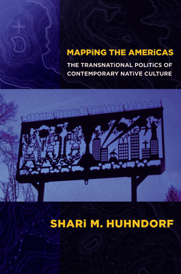 Mapping the Americas: The Transnational Politics of Contemporary Native Culture - Huhndorf, Shari M.