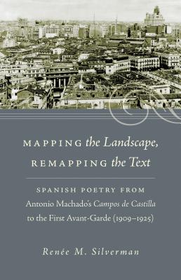 Mapping the Landscape, Remapping the Text: Spanish Poetry from Antonio Machado's Campos de Castilla to the First Avant-Garde (1909-1925) - Silverman, Renee M