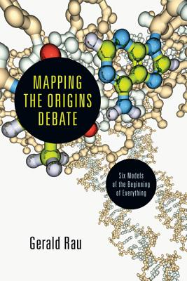 Mapping the Origins Debate: Six Models of the Beginning of Everything - Rau, Gerald