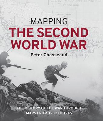 Mapping the Second World War: The History of the War Through Maps from 1939 to 1945 - Chasseaud, Peter