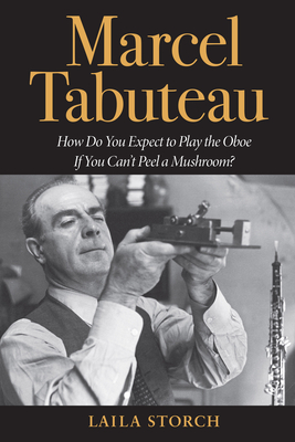 Marcel Tabuteau: How Do You Expect to Play the Oboe If You Can't Peel a Mushroom? - Storch, Laila
