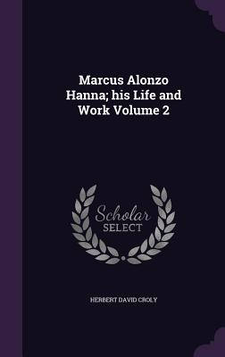 Marcus Alonzo Hanna; His Life and Work Volume 2 - Croly, Herbert David