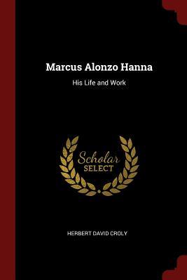 Marcus Alonzo Hanna: His Life and Work - Croly, Herbert David