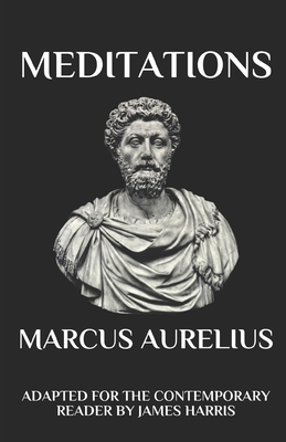 Marcus Aurelius - Meditations: Adapted for the Contemporary Reader - Harris, James (Translated by), and Aurelius, Marcus