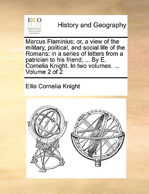Marcus Flaminius; Or, a View of the Military, Political, and Social Life of the Romans: In a Series of Letters from a Patrician to His Friend; ... by E. Cornelia Knight. in Two Volumes. ... Volume 2 of 2 - Knight, Ellis Cornelia