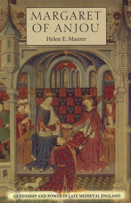 Margaret of Anjou: Queenship and Power in Late Medieval England - Maurer, Helen E