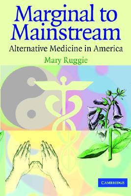 Marginal to Mainstream: Alternative Medicine in America - Ruggie, Mary, Professor
