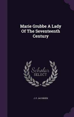 Marie Grubbe a Lady of the Seventeenth Century - Jacobsen, J P