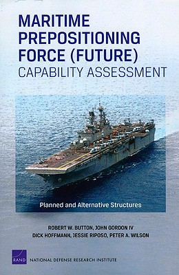 Maritime Prepositioning Force (Future) Capability Assessment: Planned and Alternative Structures - Button, Robert W, and Gordon, John, and Hoffmann, Dick