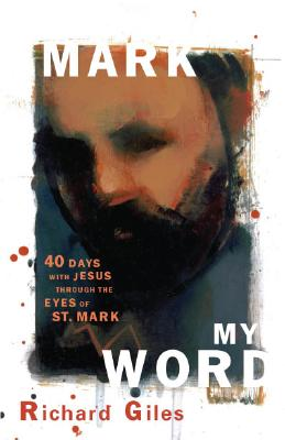 Mark My Word: Forty Days with Jesus Through the Eyes of St. Mark - Giles, Richard
