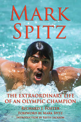 Mark Spitz: The Extraordinary Life of an Olympic Champion - Foster, Richard J, and Spitz, Mark (Foreword by), and Jackson, Keith (Introduction by)