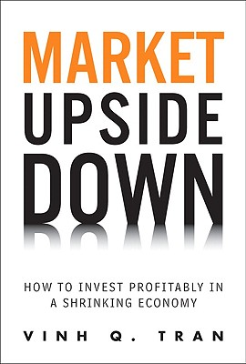 Market Upside Down: How to Invest Profitably in a Shrinking Economy - Tran, Vinh Q