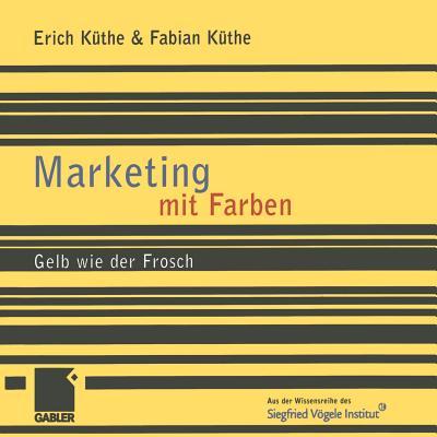 Marketing Mit Farben: Gelb Wie Der Frosch - Kuthe, Erich, and Kuthe, Fabian