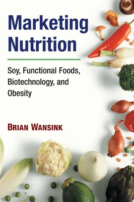 Marketing Nutrition: Soy, Functional Foods, Biotechnology, and Obesity - Wansink, Brian, PhD