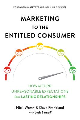 Marketing to the Entitled Consumer: How to Turn Unreasonable Expectations Into Lasting Relationships - Worth, Nick, and Frankland, Dave