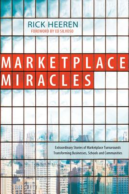 Marketplace Miracles: Extraordinary Stories of Marketplace Turnarounds Transforming Businesses, Schools and Communities - Heeren, Rick, and Silvoso, Ed (Foreword by)