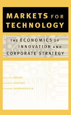 Markets for Technology: The Economics of Innovation and Corporate Strategy - Arora, Ashish, and Fosfuri, Andrea, and Gambardella, Alfonso