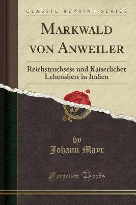 Markwald Von Anweiler: Reichstruchsess Und Kaiserlicher Lehensherr in Italien (Classic Reprint) - Mayr, Johann