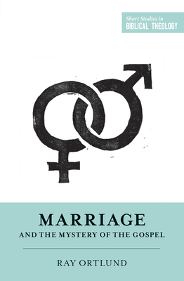 Marriage and the Mystery of the Gospel - Ortlund, Ray, and Ortlund, Dane C (Editor), and Van Pelt, Miles V (Editor)