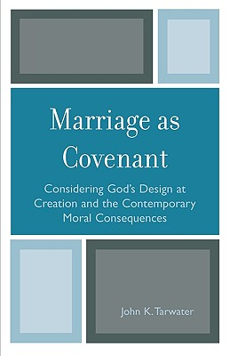 Marriage as Covenant: Considering God's Design at Creation and the Contemporary Moral Consequences - Tarwater, John K
