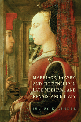 Marriage, Dowry, and Citizenship in Late Medieval and Renaissance Italy - Kirshner, Julius