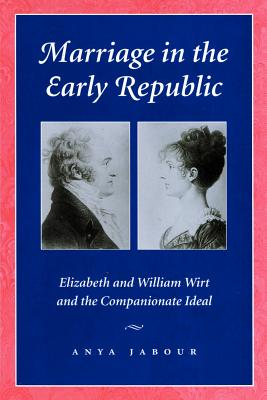 Marriage in the Early Republic: Elizabeth and William Wirt and the Companionate Ideal - Jabour, Anya, Professor