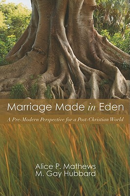 Marriage Made in Eden: A Pre-Modern Perspective for a Post-Christian World - Mathews, Alice P