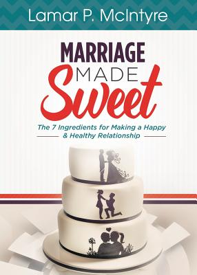 Marriage Made Sweet: 7 Ingredients for Making a Happy & Healthy Relationship - McIntyre, Lamar P