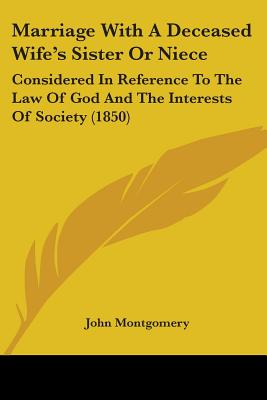 Marriage with a Deceased Wife's Sister or Niece: Considered in Reference to the Law of God and the Interests of Society (1850) - Montgomery, John