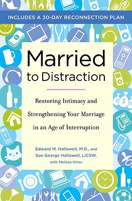 Married to Distraction: Restoring Intimacy and Strengthening Your Marriage in an Age of Interruption - Hallowell, Edward M, MD, and Hallowell, Sue George, and Orlov, Melissa