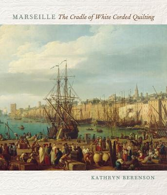 Marseille: The Cradle of White Corded Quilting - Berenson, Kathryn