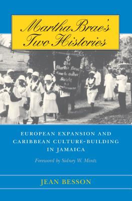 Martha Brae's Two Histories: European Expansion and Caribbean Culture-Building in Jamaica - Besson, Jean, and Mintz, Sidney W (Foreword by)