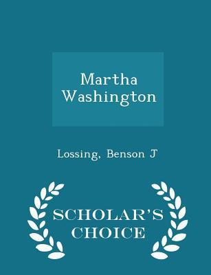 Martha Washington - Scholar's Choice Edition - J, Lossing Benson