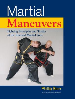 Martial Maneuvers: Fighting Principles and Tactics of the Internal Martial Arts - Starr, Phillip