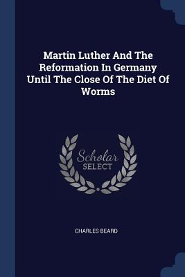 Martin Luther and the Reformation in Germany Until the Close of the Diet of Worms - Beard, Charles
