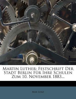 Martin Luther: Festschrift Der Stadt Berlin Fur Ihre Schulen Zum 10. November 1883... - Lenz, Max