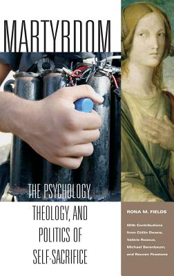 Martyrdom: The Psychology, Theology, and Politics of Self-Sacrifice - Fields, Rona M