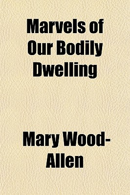 Marvels of Our Bodily Dwelling - Wood-Allen, Mary