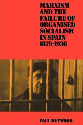 Marxism and the Failure of Organised Socialism in Spain, 1879 1936 - Heywood, Paul, and Paul, Heywood