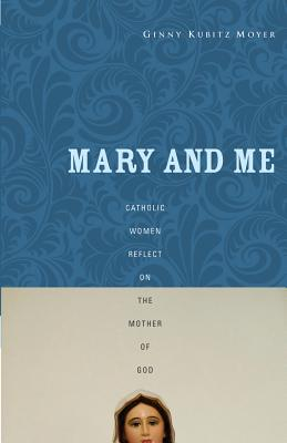 Mary and Me: Catholic Women Reflect on the Mother of God - Moyer, Ginny Kubitz