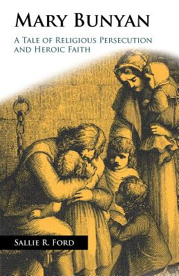 Mary Bunyan: A Tale of Religious Persecution and Heroic Faith - Ford, Sallie Rochester, and Gundersen, Dennis (Introduction by)